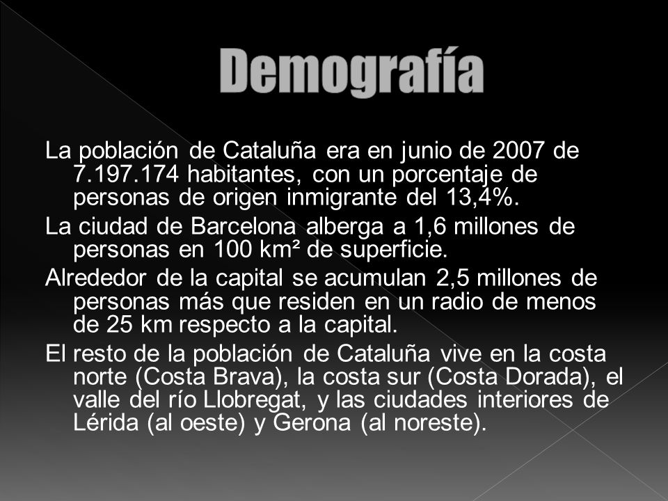 Demografía La población de Cataluña era en junio de 2007 de 7.197.174 habitantes, con un porcentaje de personas de origen inmigrante del 13,4%.