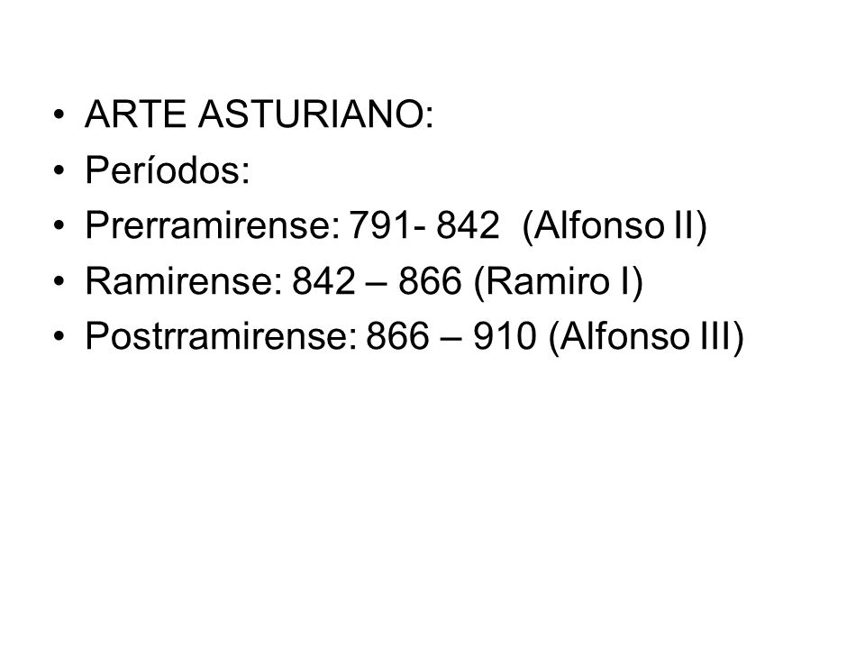 ARTE ASTURIANO:Períodos: Prerramirense: 791- 842 (Alfonso II) Ramirense: 842 – 866 (Ramiro I) Postrramirense: 866 – 910 (Alfonso III)