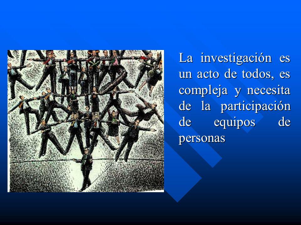 La investigación es un acto de todos, es compleja y necesita de la participación de equipos de personas