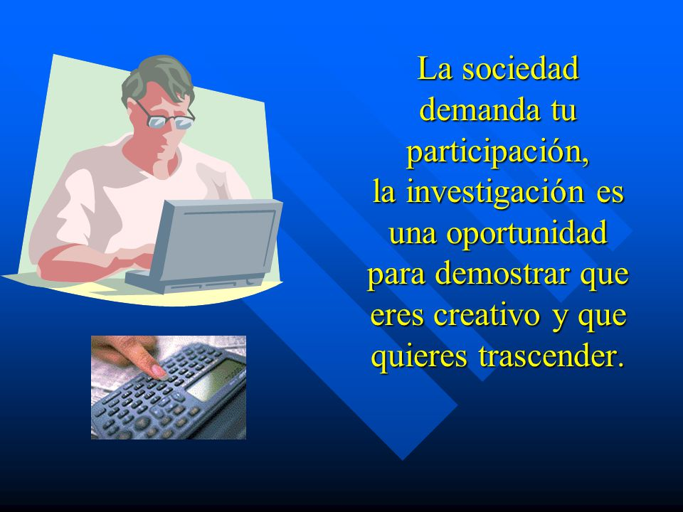 La sociedad demanda tu participación, la investigación es una oportunidad para demostrar que eres creativo y que quieres trascender.