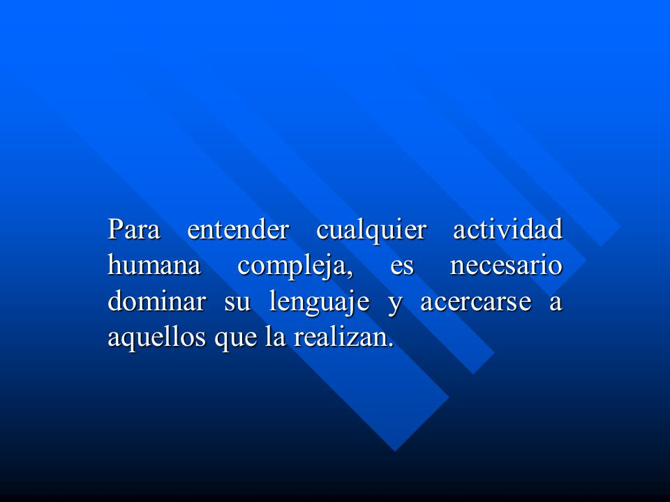 Para entender cualquier actividad humana compleja, es necesario dominar su lenguaje y acercarse a aquellos que la realizan.