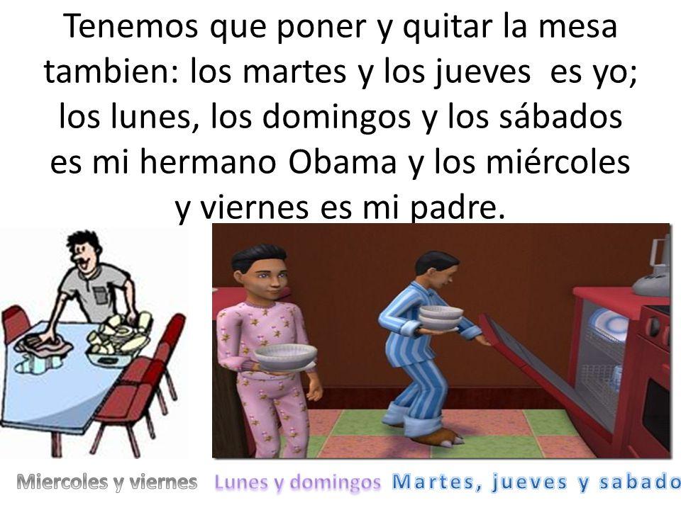 Tenemos que poner y quitar la mesa tambien: los martes y los jueves es yo; los lunes, los domingos y los sábados es mi hermano Obama y los miércoles y viernes es mi padre.
