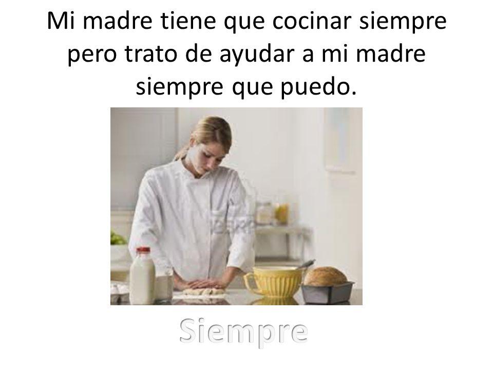 Mi madre tiene que cocinar siempre pero trato de ayudar a mi madre siempre que puedo.