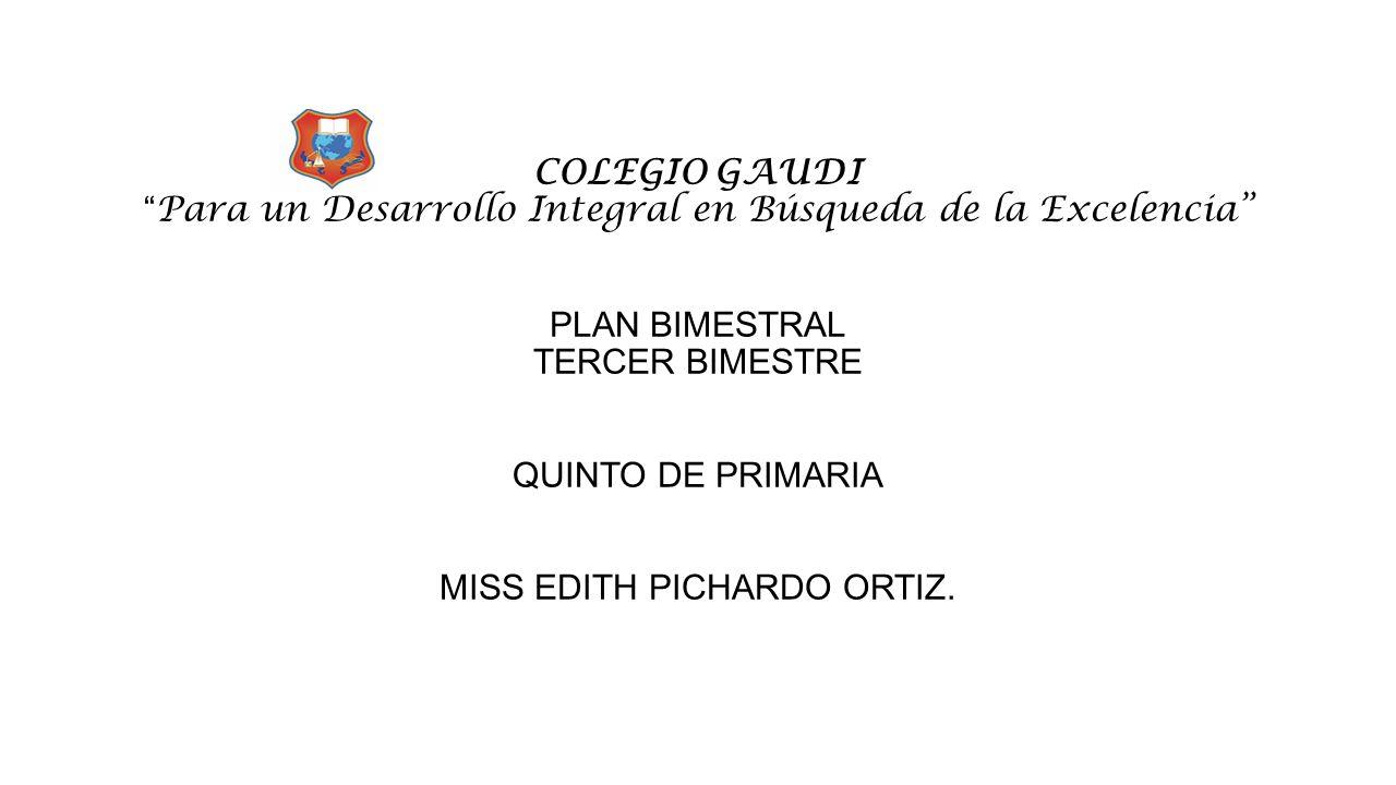 COLEGIO GAUDI Para un Desarrollo Integral en Búsqueda de la Excelencia PLAN BIMESTRAL TERCER BIMESTRE QUINTO DE PRIMARIA MISS EDITH PICHARDO ORTIZ.