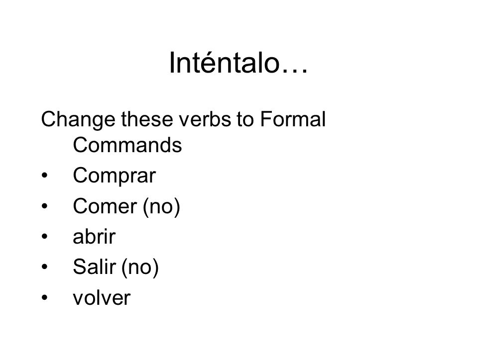 Inténtalo… Change these verbs to Formal Commands Comprar Comer (no)