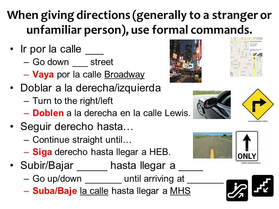 When giving directions (generally to a stranger or unfamiliar person), use formal commands.