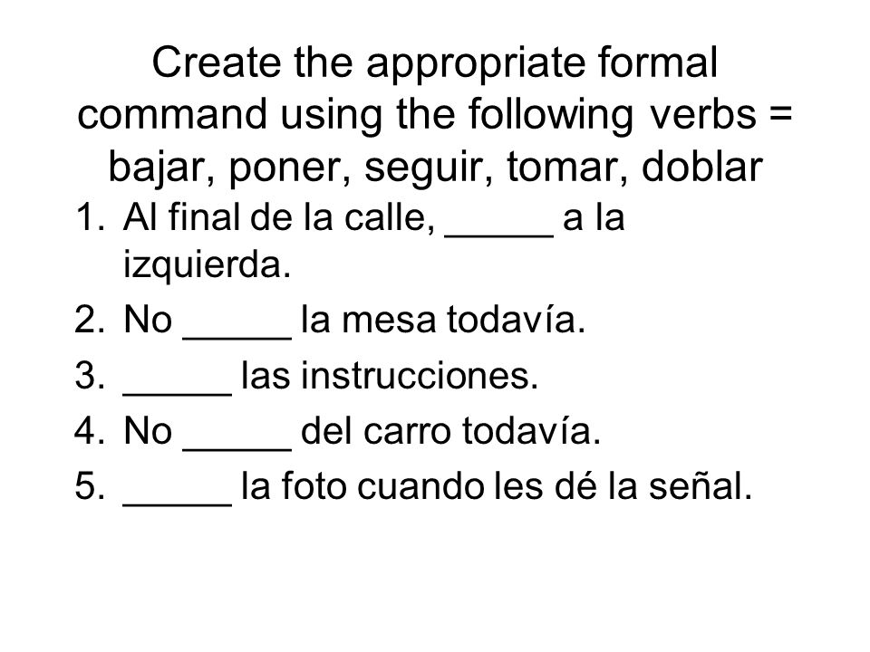 Create the appropriate formal command using the following verbs = bajar, poner, seguir, tomar, doblar