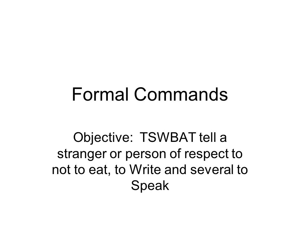 Formal Commands Objective: TSWBAT tell a stranger or person of respect to not to eat, to Write and several to Speak.