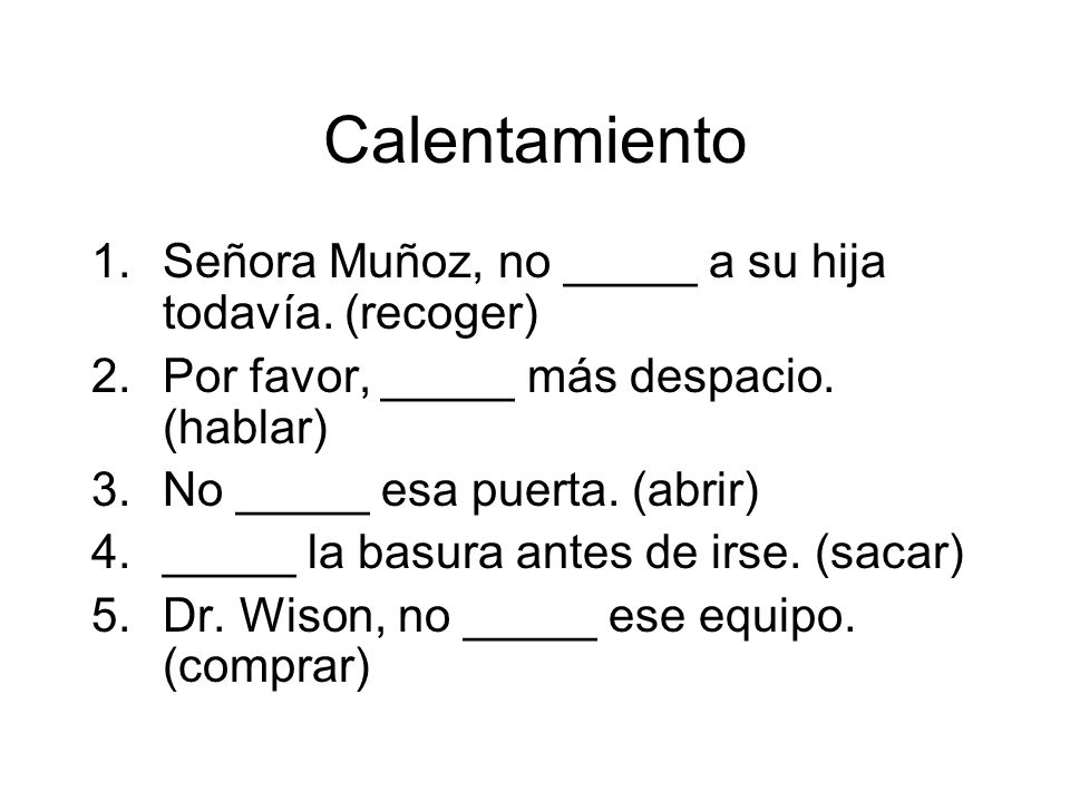 Calentamiento Señora Muñoz, no _____ a su hija todavía. (recoger)