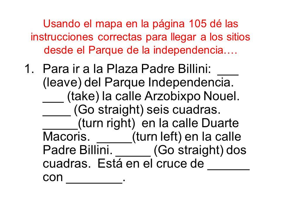 Usando el mapa en la página 105 dé las instrucciones correctas para llegar a los sitios desde el Parque de la independencia….