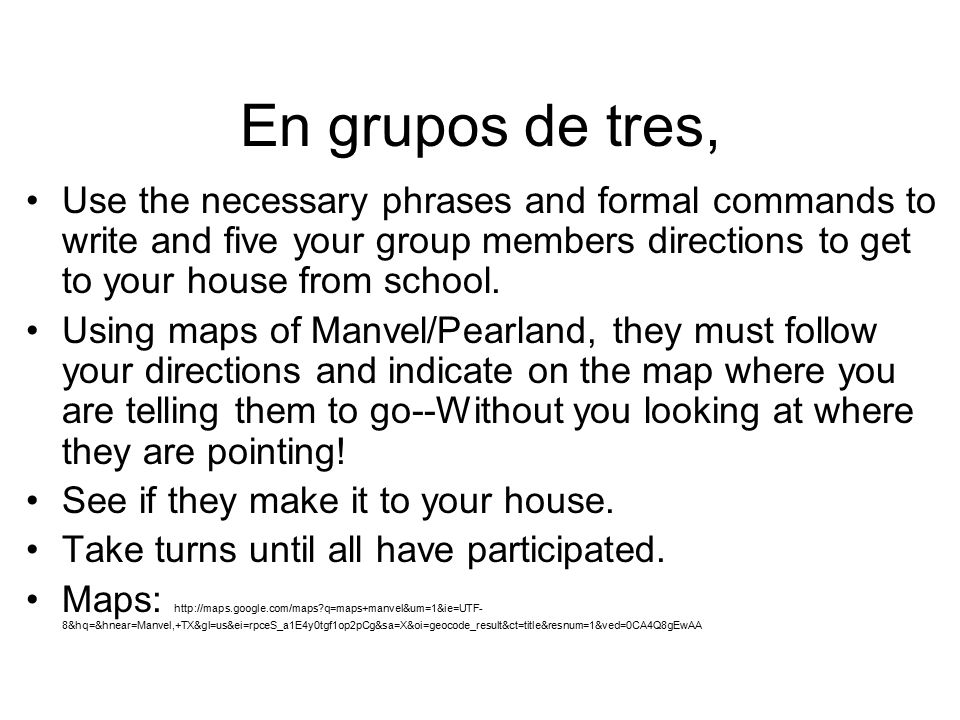 En grupos de tres, Use the necessary phrases and formal commands to write and five your group members directions to get to your house from school.
