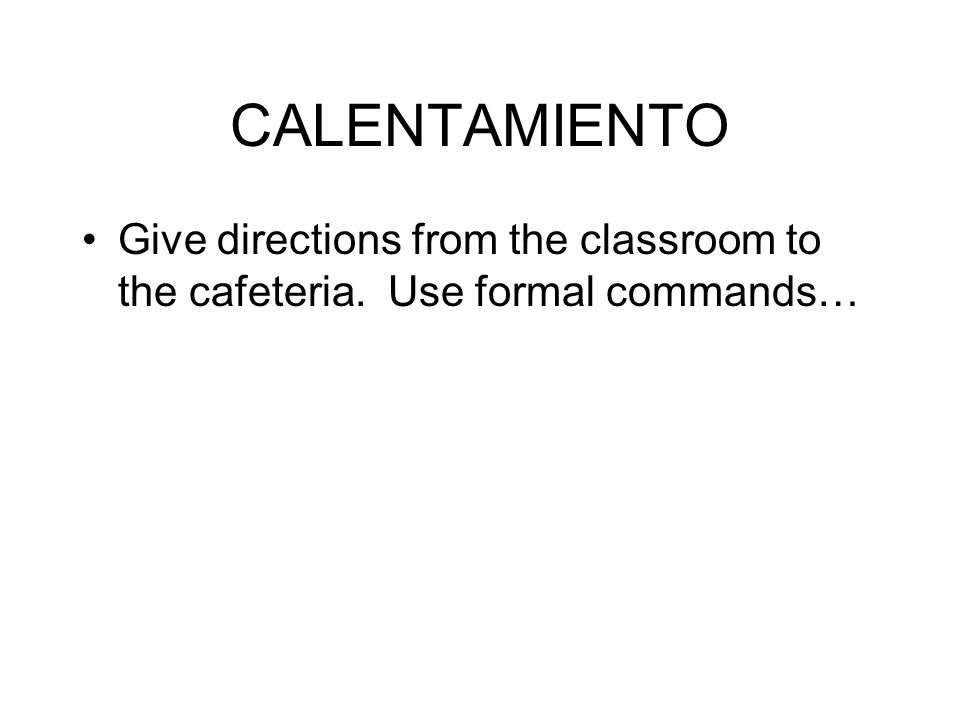 CALENTAMIENTO Give directions from the classroom to the cafeteria. Use formal commands…