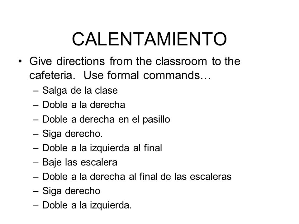 CALENTAMIENTO Give directions from the classroom to the cafeteria. Use formal commands… Salga de la clase.