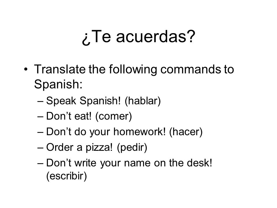 ¿Te acuerdas Translate the following commands to Spanish: