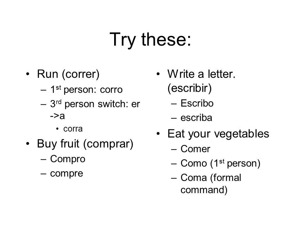 Try these: Run (correr) Buy fruit (comprar) Write a letter. (escribir)