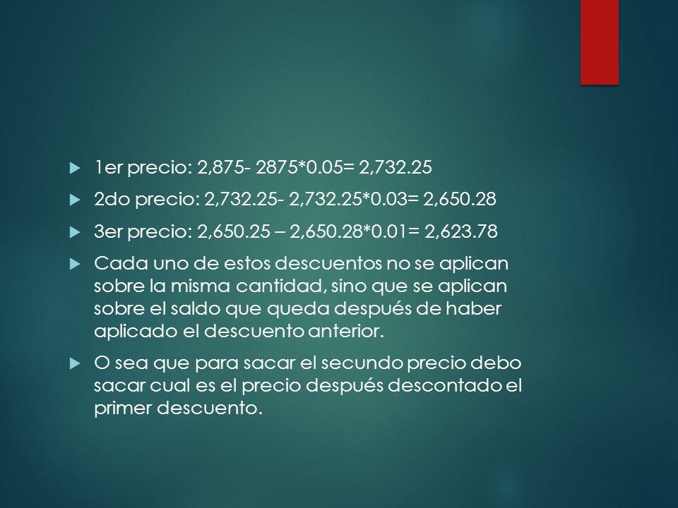 1er precio: 2,875- 2875*0.05= 2,732.25 2do precio: 2,732.25- 2,732.25*0.03= 2,650.28. 3er precio: 2,650.25 – 2,650.28*0.01= 2,623.78.