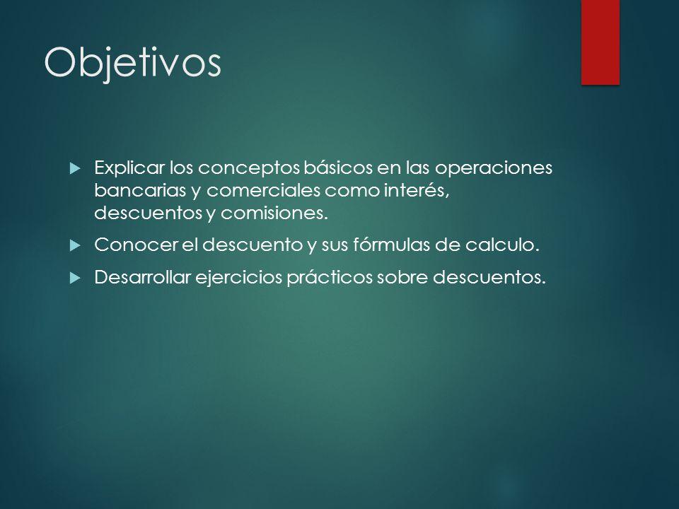Objetivos Explicar los conceptos básicos en las operaciones bancarias y comerciales como interés, descuentos y comisiones.