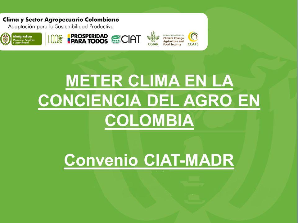 METER CLIMA EN LA CONCIENCIA DEL AGRO EN COLOMBIA Convenio CIAT-MADR