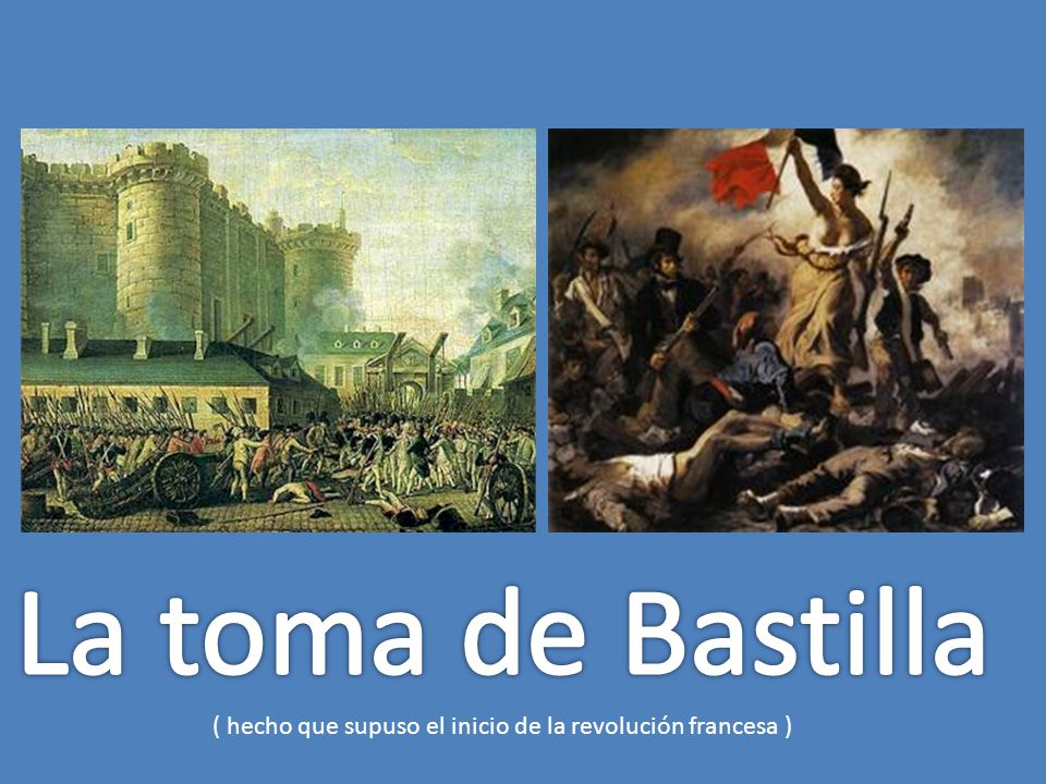 La toma de Bastilla ( hecho que supuso el inicio de la revolución francesa )