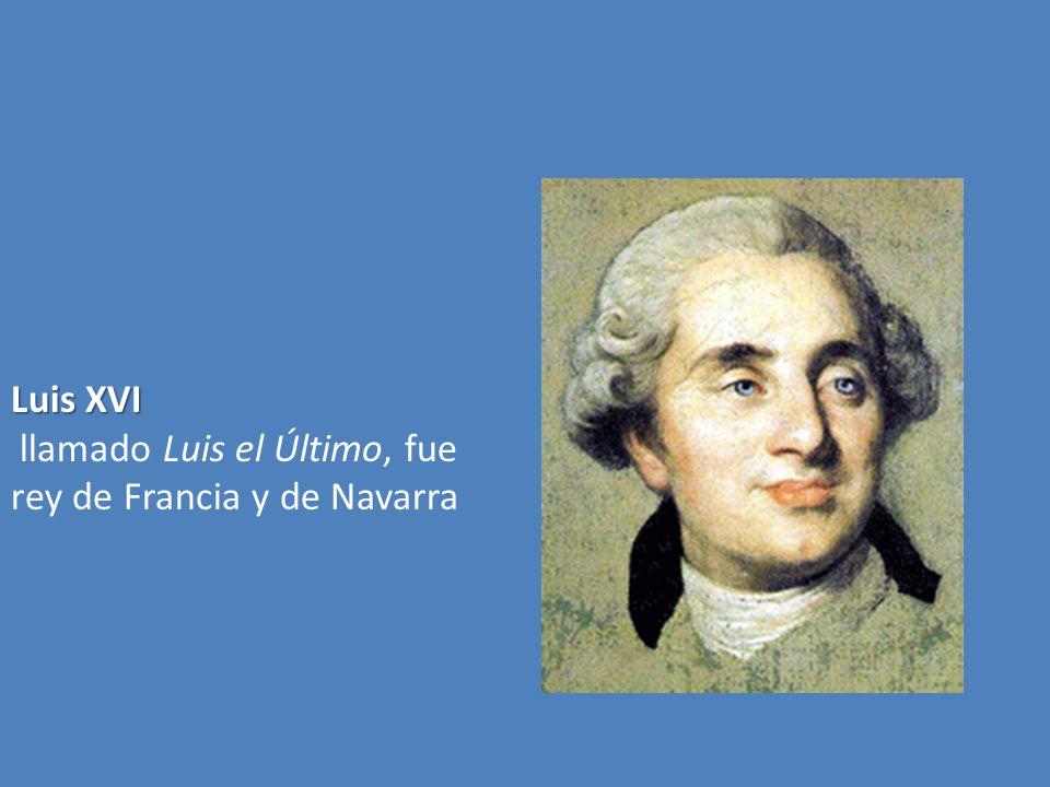 Luis XVI llamado Luis el Último, fue rey de Francia y de Navarra