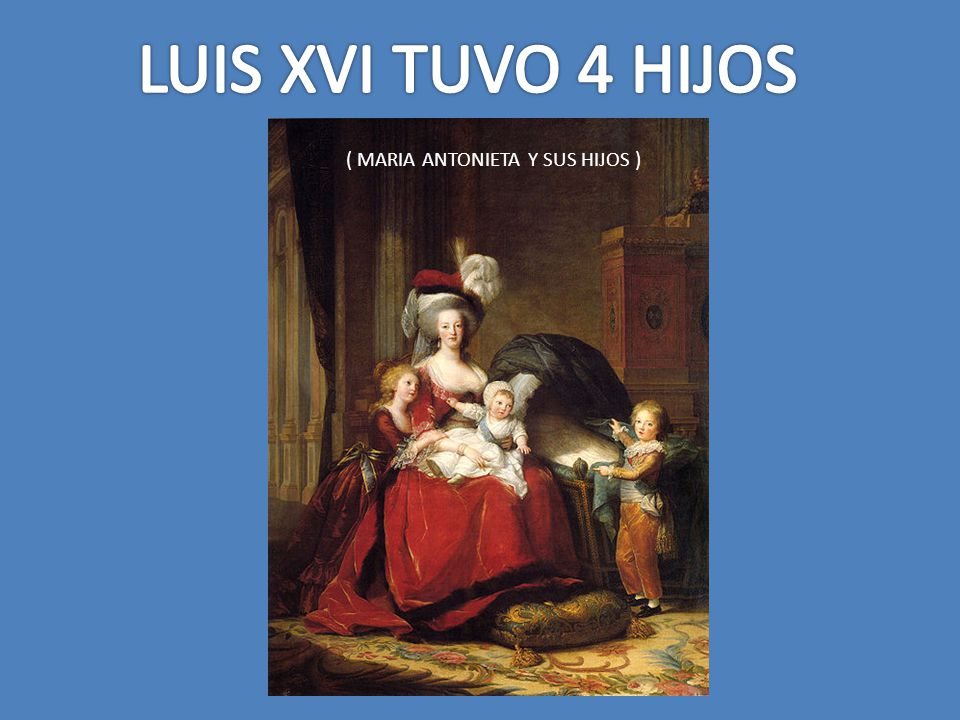 LUIS XVI TUVO 4 HIJOS ( MARIA ANTONIETA Y SUS HIJOS )