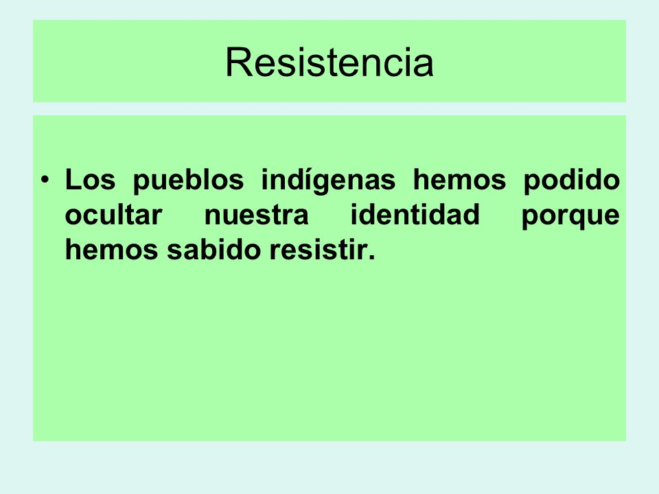 Resistencia Los pueblos indígenas hemos podido ocultar nuestra identidad porque hemos sabido resistir.