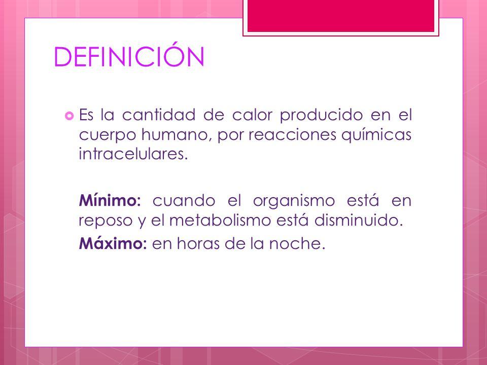 DEFINICIÓN Es la cantidad de calor producido en el cuerpo humano, por reacciones químicas intracelulares.