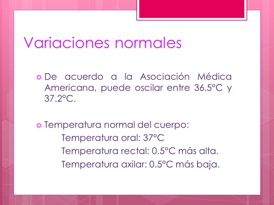 Variaciones normales De acuerdo a la Asociación Médica Americana, puede oscilar entre 36.5°C y 37.2°C.