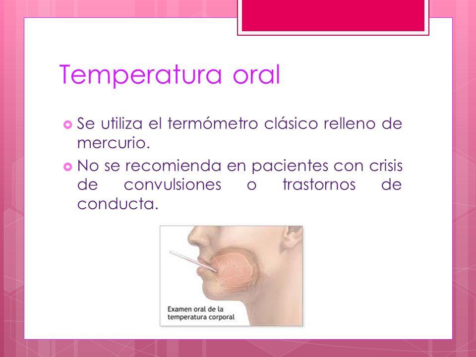 Temperatura oral Se utiliza el termómetro clásico relleno de mercurio.