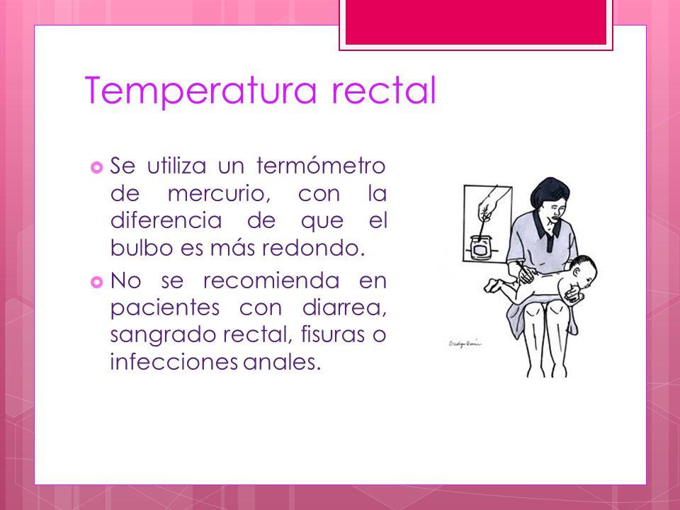 Temperatura rectal Se utiliza un termómetro de mercurio, con la diferencia de que el bulbo es más redondo.