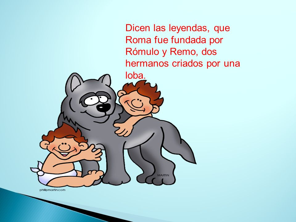 Dicen las leyendas, que Roma fue fundada por Rómulo y Remo, dos hermanos criados por una loba.