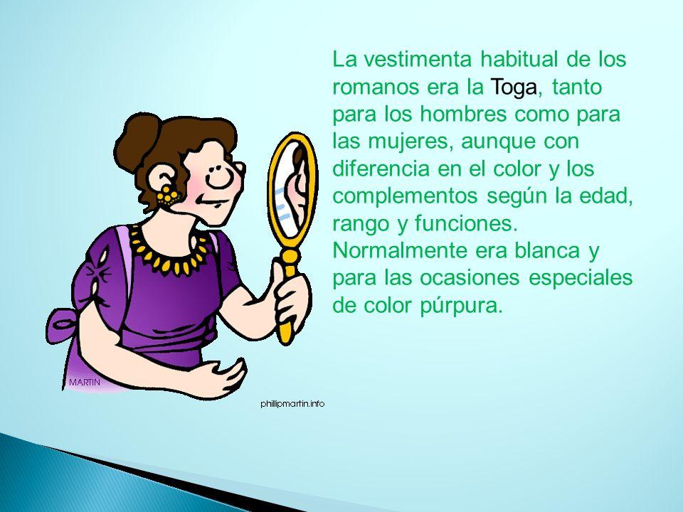 La vestimenta habitual de los romanos era la Toga, tanto para los hombres como para las mujeres, aunque con diferencia en el color y los complementos según la edad, rango y funciones.