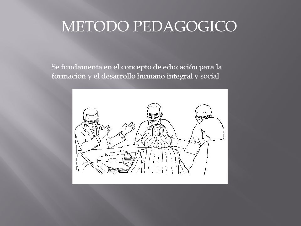 METODO PEDAGOGICO Se fundamenta en el concepto de educación para la formación y el desarrollo humano integral y social.