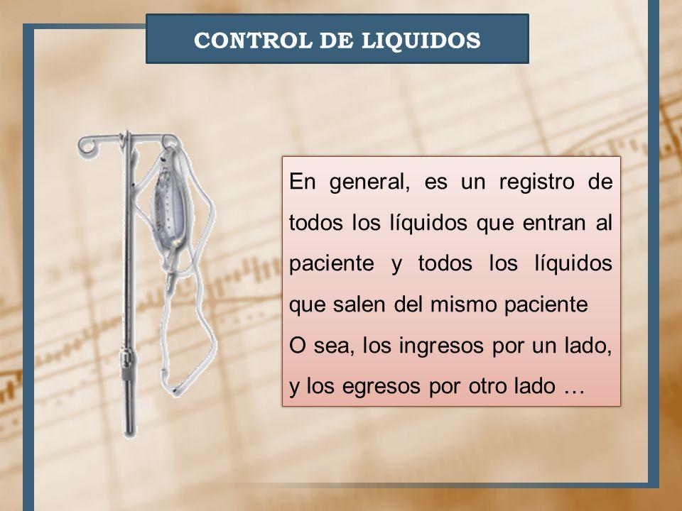 CONTROL DE LIQUIDOS En general, es un registro de todos los líquidos que entran al paciente y todos los líquidos que salen del mismo paciente.