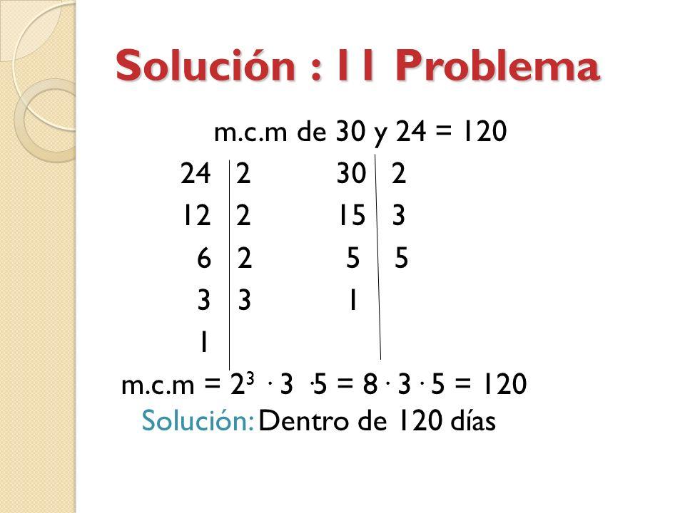 Solución : 11 Problema m.c.m de 30 y 24 = 120 24 2 30 2 12 2 15 3 6 2 5 5 3 3 1 1 m.c.m = 23 · 3 ·5 = 8· 3· 5 = 120 Solución: Dentro de 120 días