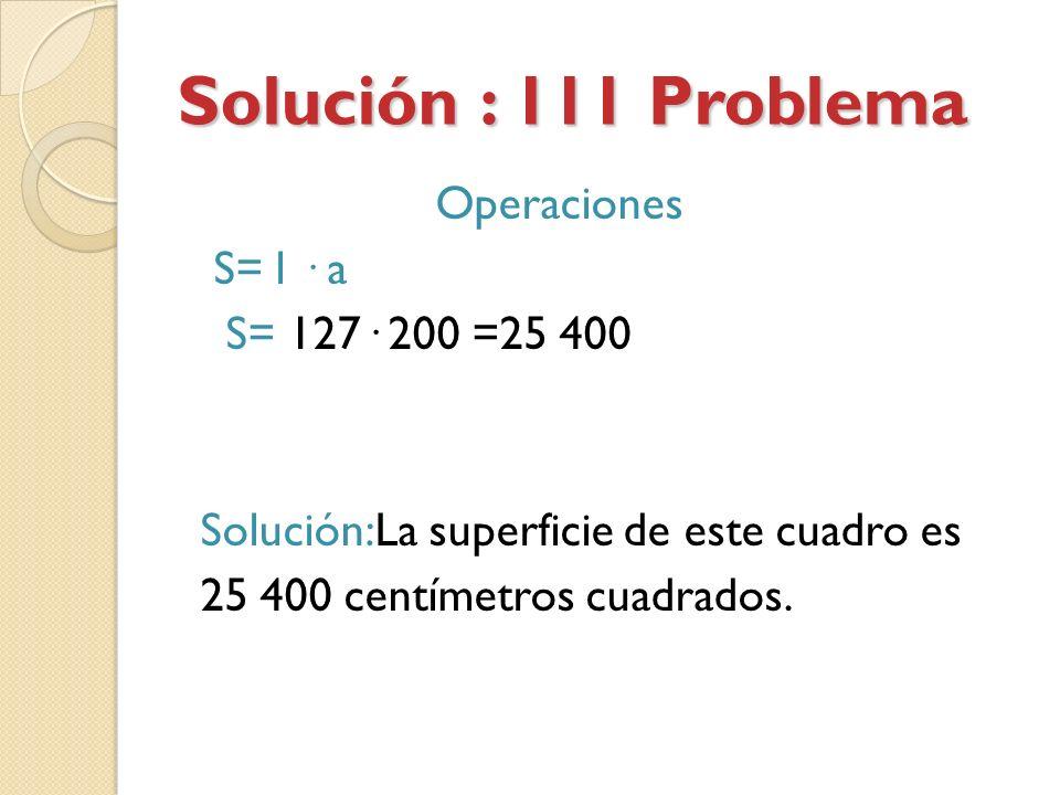 Solución : 111 Problema Operaciones S= l · a S= 127· 200 =25 400 Solución:La superficie de este cuadro es 25 400 centímetros cuadrados.