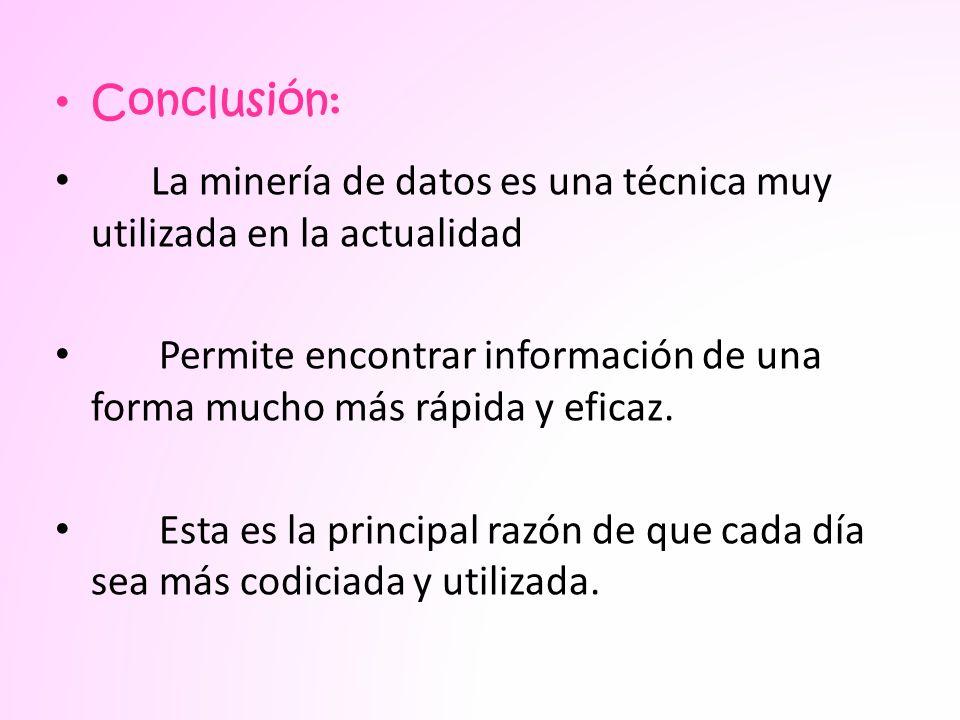 Conclusión: La minería de datos es una técnica muy utilizada en la actualidad. Permite encontrar información de una forma mucho más rápida y eficaz.