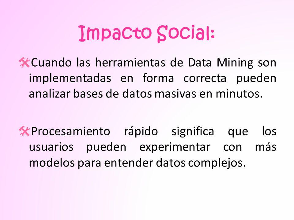 Impacto Social: Cuando las herramientas de Data Mining son implementadas en forma correcta pueden analizar bases de datos masivas en minutos.
