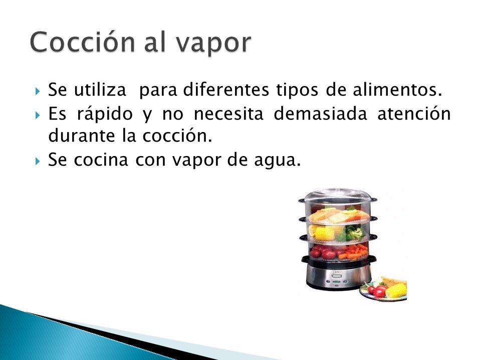 Cocción al vapor Se utiliza para diferentes tipos de alimentos.