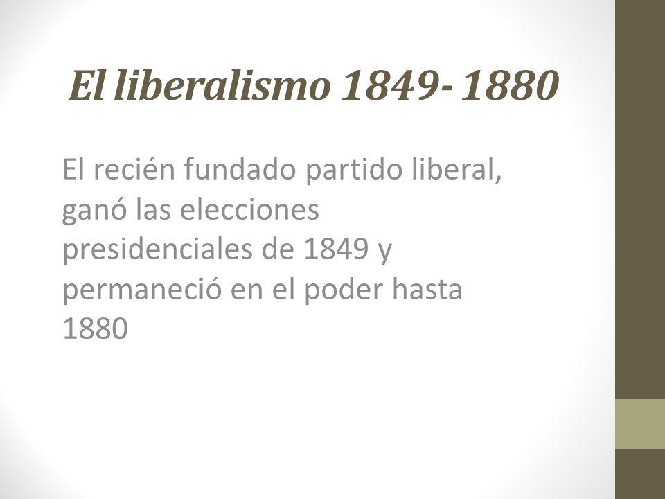 El liberalismo 1849- 1880 El recién fundado partido liberal, ganó las elecciones presidenciales de 1849 y permaneció en el poder hasta 1880.