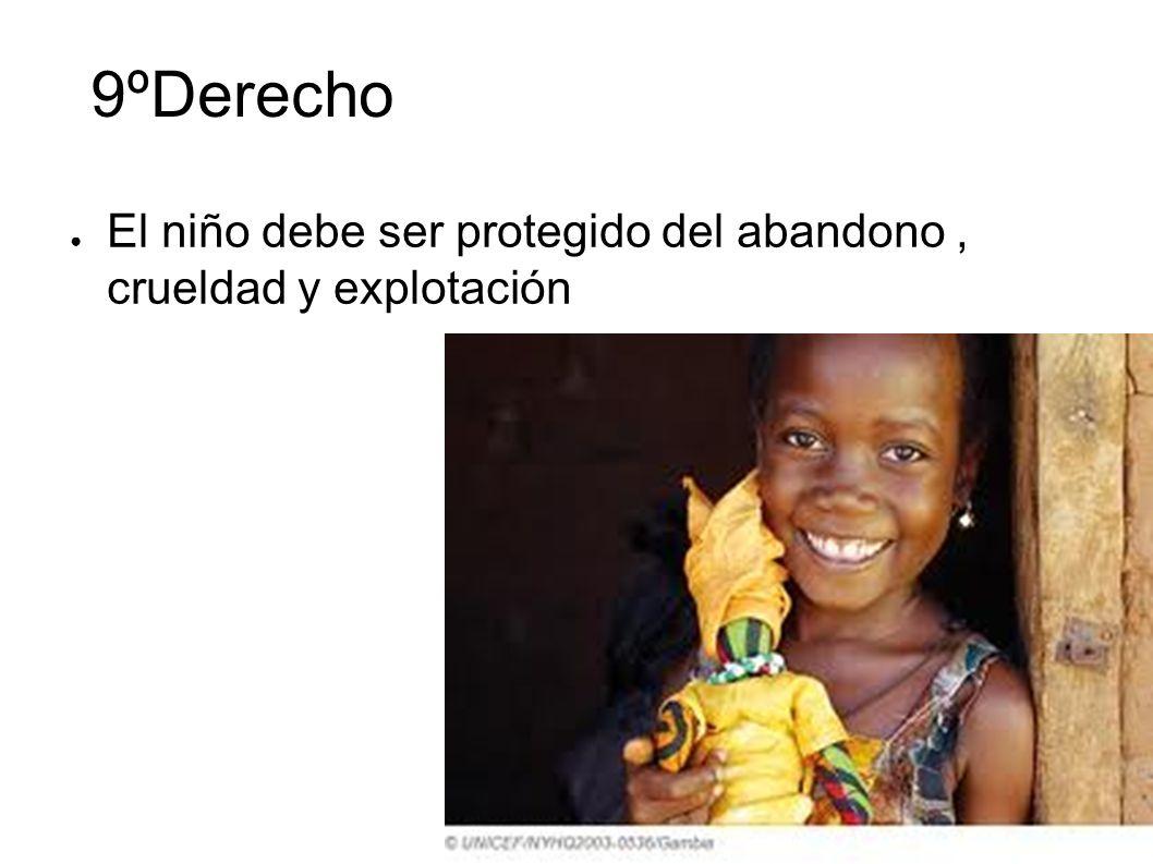 9ºDerecho El niño debe ser protegido del abandono , crueldad y explotación