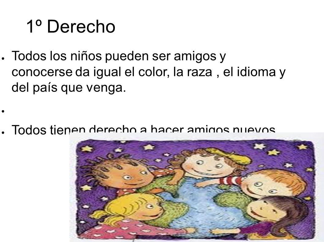 1º Derecho Todos los niños pueden ser amigos y conocerse da igual el color, la raza , el idioma y del país que venga.