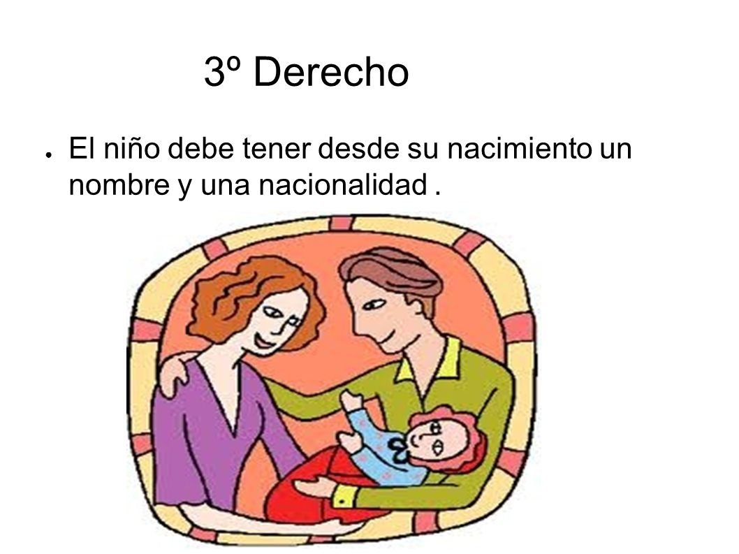 3º Derecho El niño debe tener desde su nacimiento un nombre y una nacionalidad .