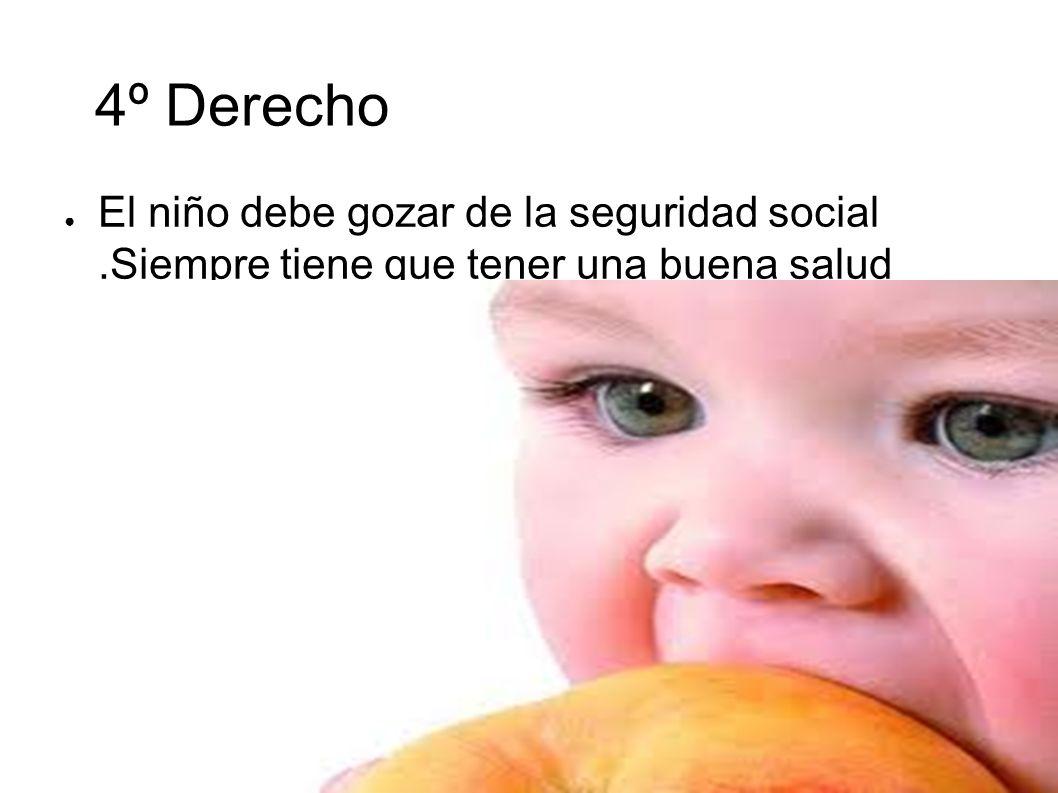 4º Derecho El niño debe gozar de la seguridad social .Siempre tiene que tener una buena salud