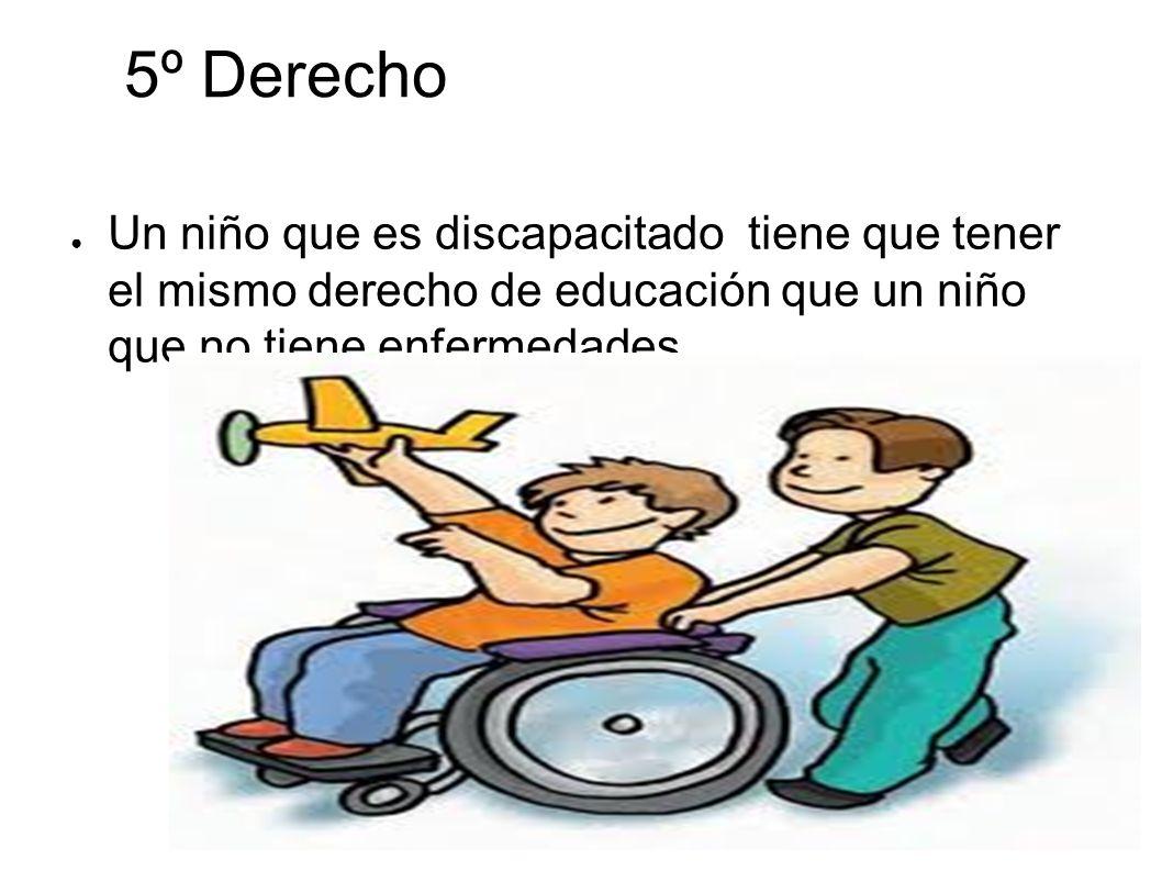 5º Derecho Un niño que es discapacitado tiene que tener el mismo derecho de educación que un niño que no tiene enfermedades.