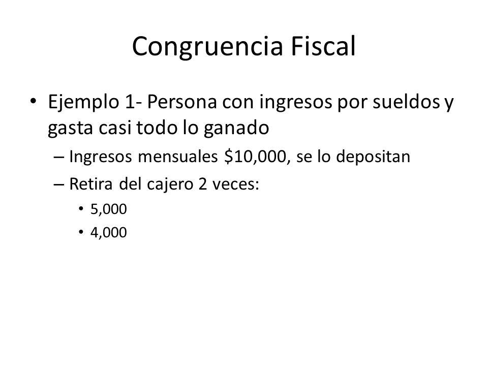 Congruencia Fiscal Ejemplo 1- Persona con ingresos por sueldos y gasta casi todo lo ganado. Ingresos mensuales $10,000, se lo depositan.