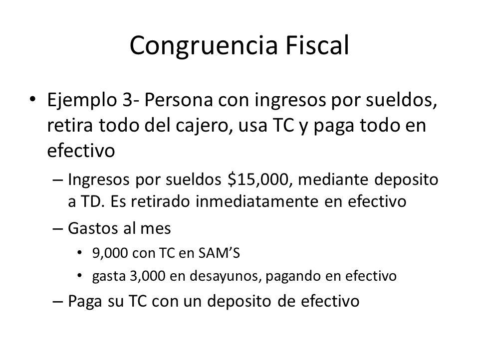 Congruencia Fiscal Ejemplo 3- Persona con ingresos por sueldos, retira todo del cajero, usa TC y paga todo en efectivo.