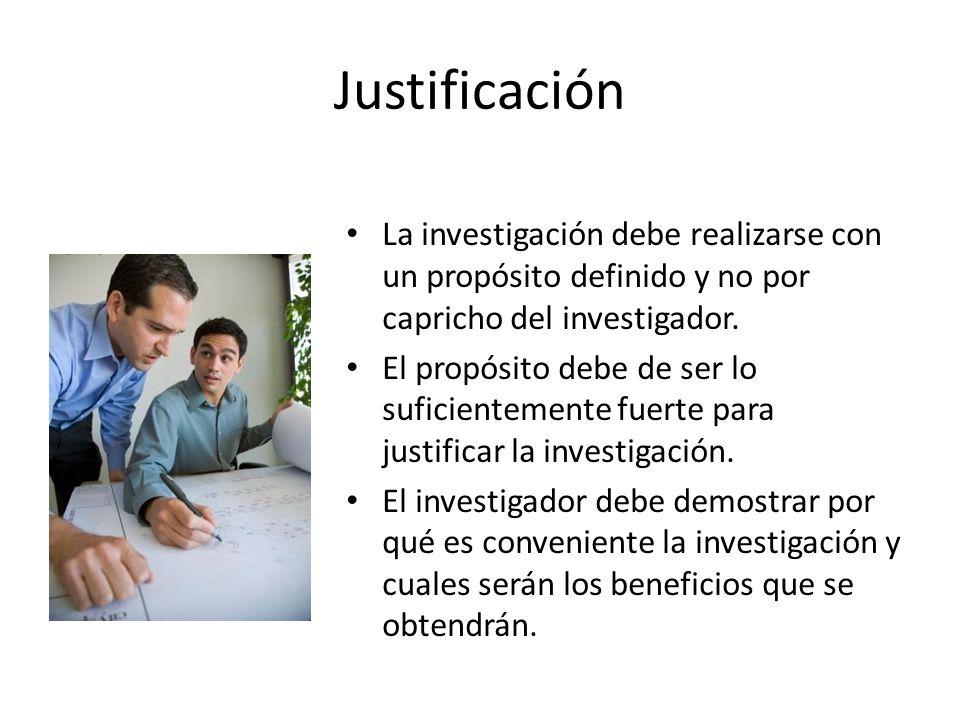 Justificación La investigación debe realizarse con un propósito definido y no por capricho del investigador.