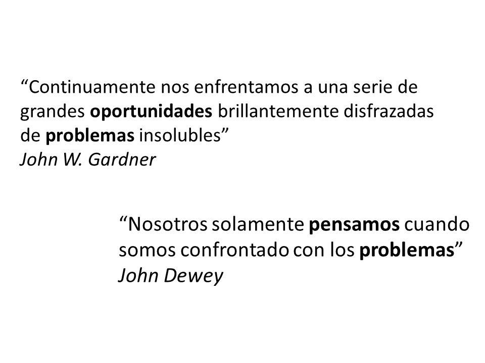 Continuamente nos enfrentamos a una serie de grandes oportunidades brillantemente disfrazadas de problemas insolubles John W. Gardner