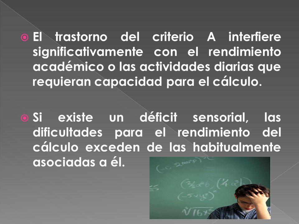 El trastorno del criterio A interfiere significativamente con el rendimiento académico o las actividades diarias que requieran capacidad para el cálculo.